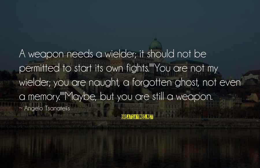 """Tsanatelis Sayings By Angelo Tsanatelis: A weapon needs a wielder; it should not be permitted to start its own fights.""""""""You"""