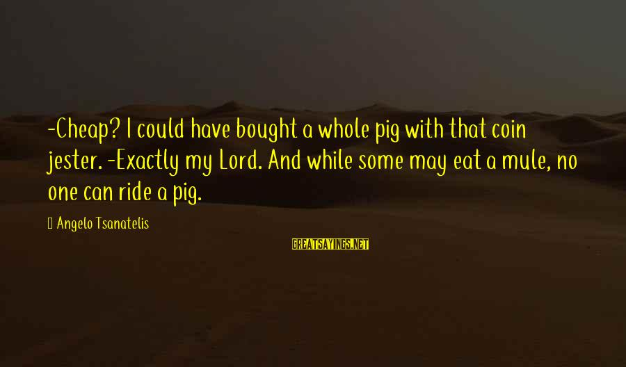 Tsanatelis Sayings By Angelo Tsanatelis: -Cheap? I could have bought a whole pig with that coin jester. -Exactly my Lord.