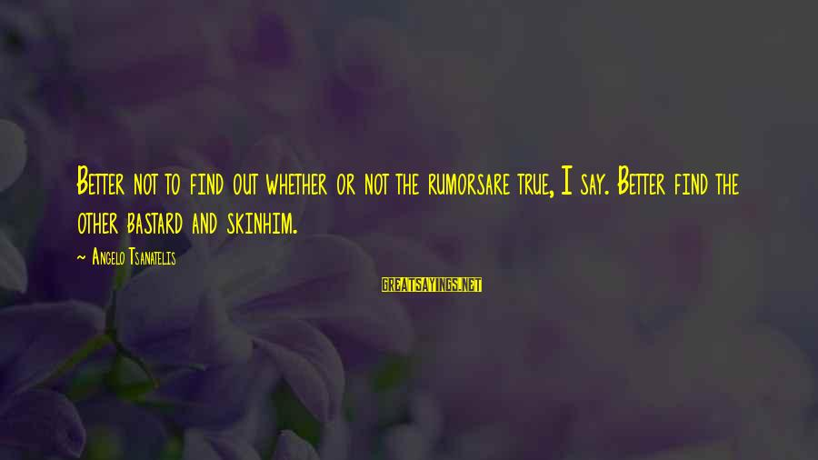 Tsanatelis Sayings By Angelo Tsanatelis: Better not to find out whether or not the rumorsare true, I say. Better find