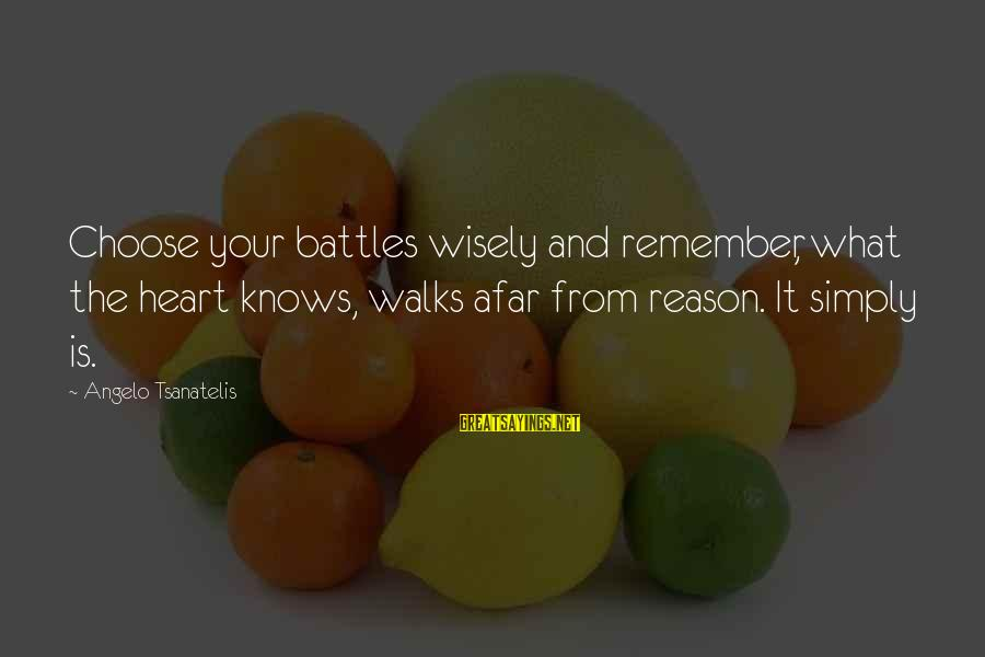 Tsanatelis Sayings By Angelo Tsanatelis: Choose your battles wisely and remember, what the heart knows, walks afar from reason. It