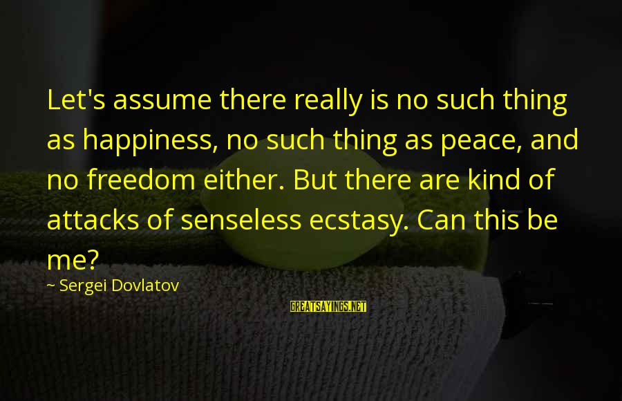 Tsarist Regime Sayings By Sergei Dovlatov: Let's assume there really is no such thing as happiness, no such thing as peace,