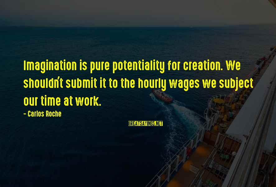 Tsum Tsum Sayings By Carlos Roche: Imagination is pure potentiality for creation. We shouldn't submit it to the hourly wages we