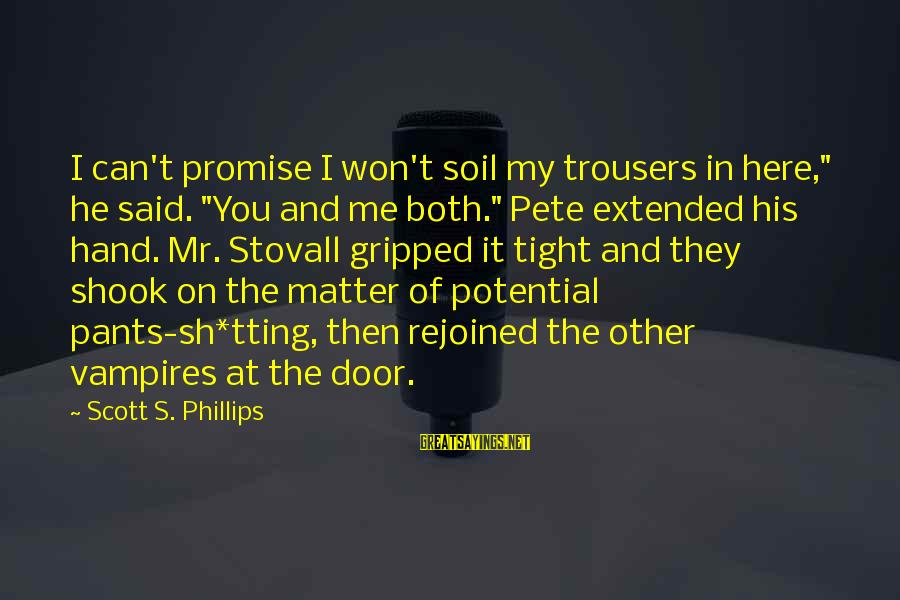 """Tting Sayings By Scott S. Phillips: I can't promise I won't soil my trousers in here,"""" he said. """"You and me"""