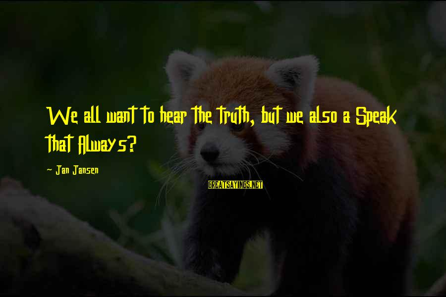 Ttssss Sayings By Jan Jansen: We all want to hear the truth, but we also a Speak that Always?