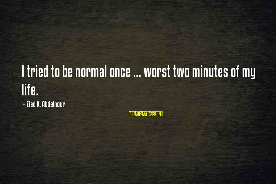 Ttssss Sayings By Ziad K. Abdelnour: I tried to be normal once ... worst two minutes of my life.