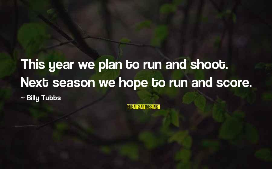 Tubbs Sayings By Billy Tubbs: This year we plan to run and shoot. Next season we hope to run and