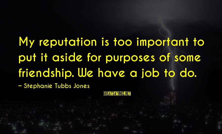 Tubbs Sayings By Stephanie Tubbs Jones: My reputation is too important to put it aside for purposes of some friendship. We