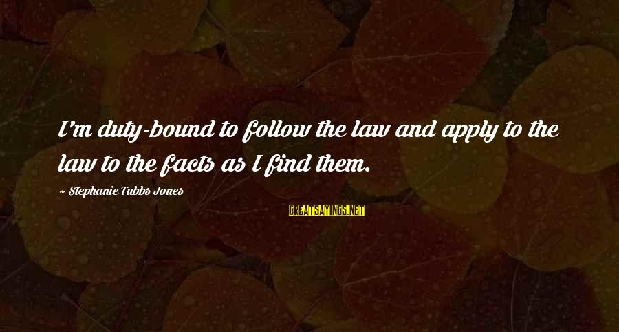 Tubbs Sayings By Stephanie Tubbs Jones: I'm duty-bound to follow the law and apply to the law to the facts as