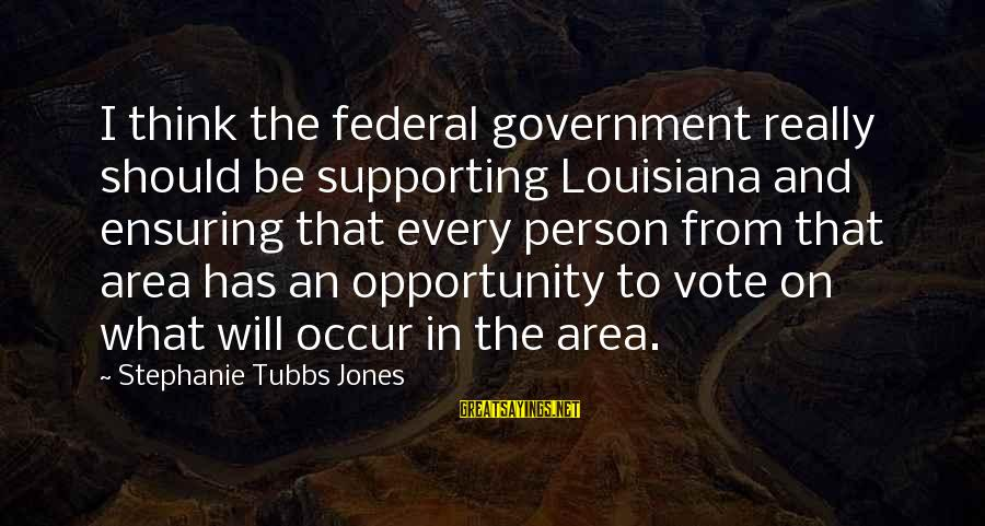 Tubbs Sayings By Stephanie Tubbs Jones: I think the federal government really should be supporting Louisiana and ensuring that every person