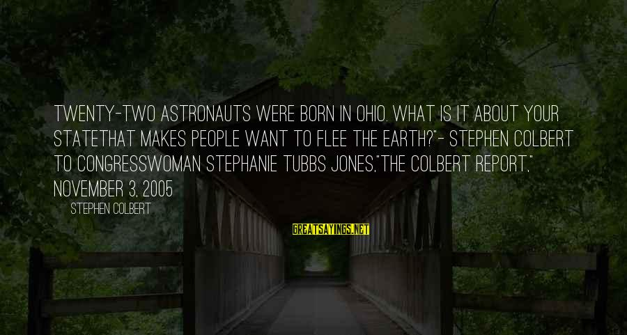 Tubbs Sayings By Stephen Colbert: Twenty-two astronauts were born in Ohio. What is it about your statethat makes people want