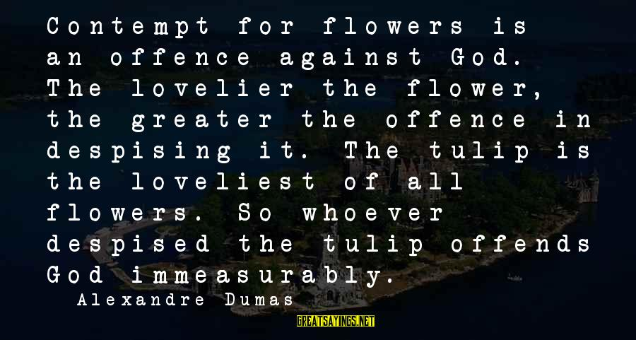 Tulip Sayings By Alexandre Dumas: Contempt for flowers is an offence against God. The lovelier the flower, the greater the