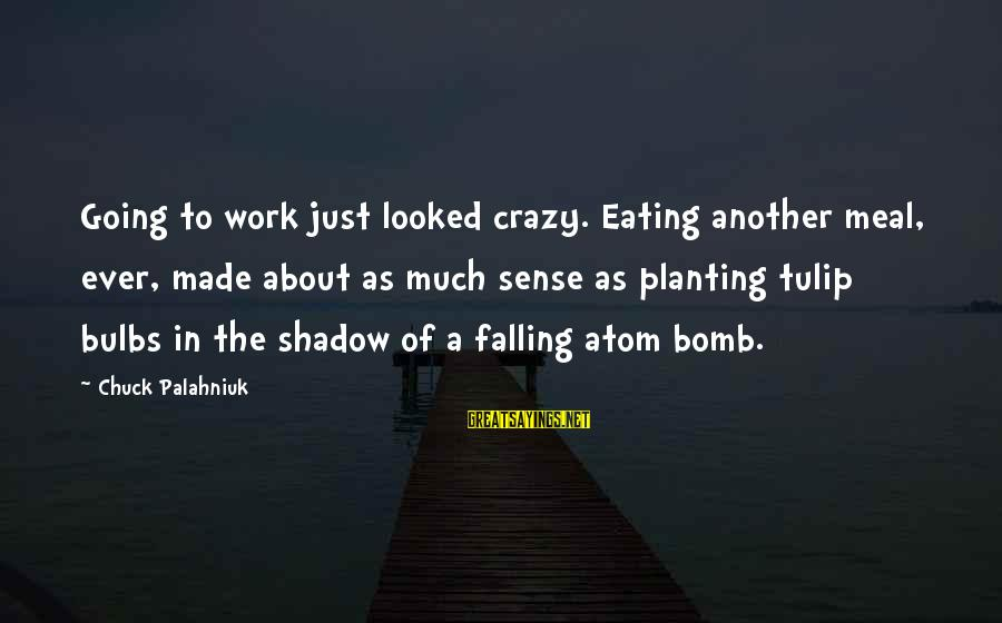 Tulip Sayings By Chuck Palahniuk: Going to work just looked crazy. Eating another meal, ever, made about as much sense