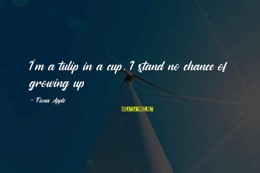 Tulip Sayings By Fiona Apple: I'm a tulip in a cup. I stand no chance of growing up