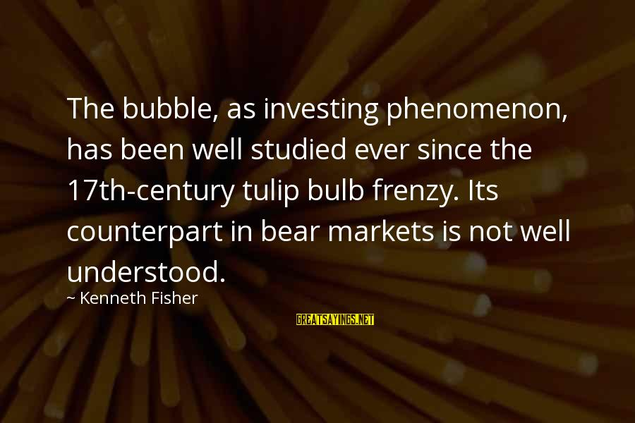 Tulip Sayings By Kenneth Fisher: The bubble, as investing phenomenon, has been well studied ever since the 17th-century tulip bulb