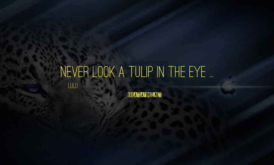 Tulip Sayings By Lulu: Never look a tulip in the eye ...