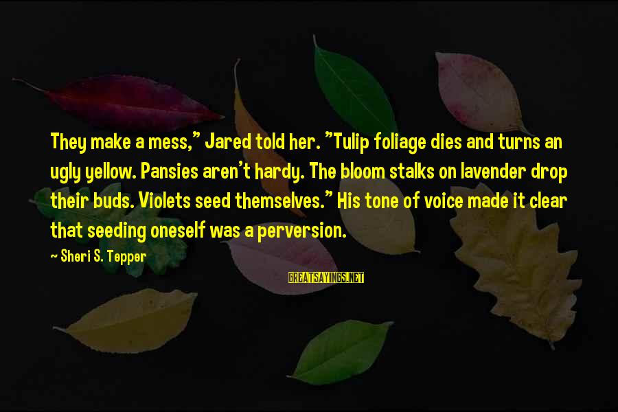 "Tulip Sayings By Sheri S. Tepper: They make a mess,"" Jared told her. ""Tulip foliage dies and turns an ugly yellow."