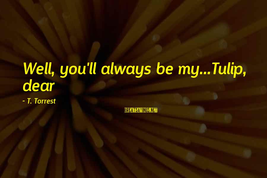 Tulip Sayings By T. Torrest: Well, you'll always be my...Tulip, dear