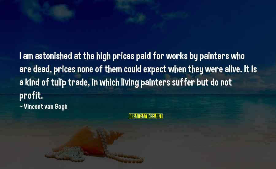 Tulip Sayings By Vincent Van Gogh: I am astonished at the high prices paid for works by painters who are dead,