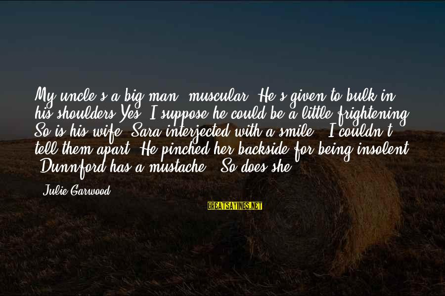 Tumhara Sath Sayings By Julie Garwood: My uncle's a big man, muscular. He's given to bulk in his shoulders.Yes, I suppose