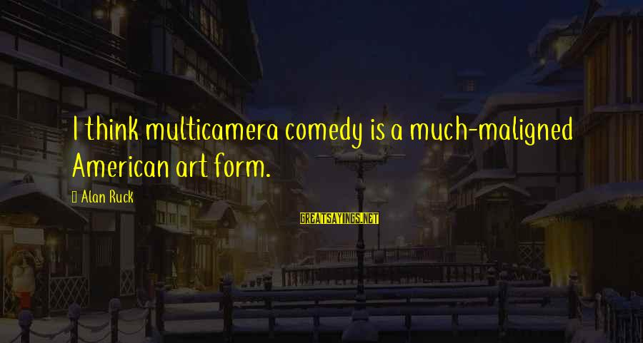 Tunelike Sayings By Alan Ruck: I think multicamera comedy is a much-maligned American art form.