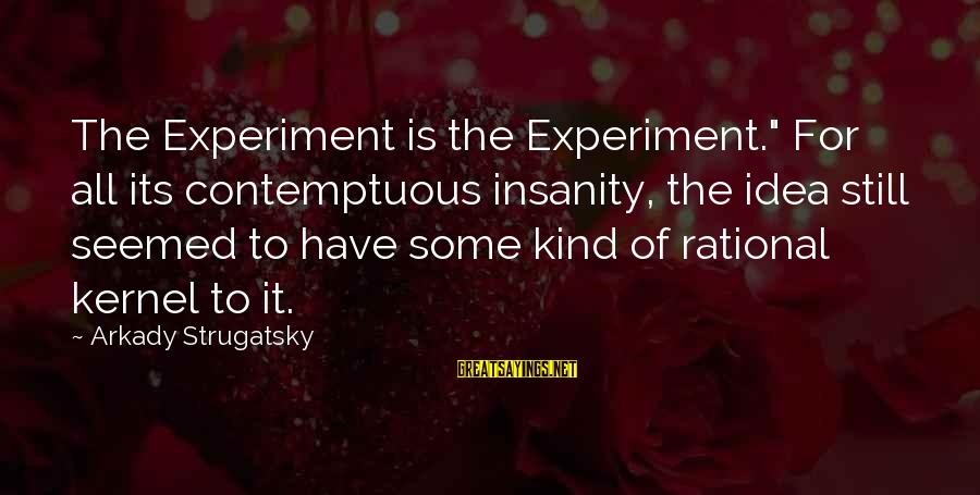 "Tunelike Sayings By Arkady Strugatsky: The Experiment is the Experiment."" For all its contemptuous insanity, the idea still seemed to"
