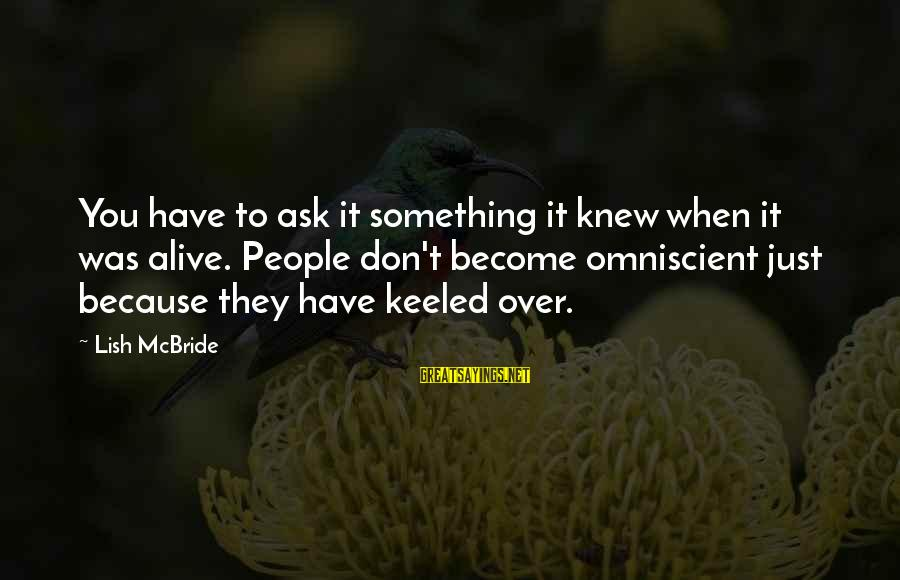 Tunelike Sayings By Lish McBride: You have to ask it something it knew when it was alive. People don't become