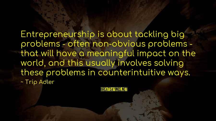 Tunelike Sayings By Trip Adler: Entrepreneurship is about tackling big problems - often non-obvious problems - that will have a