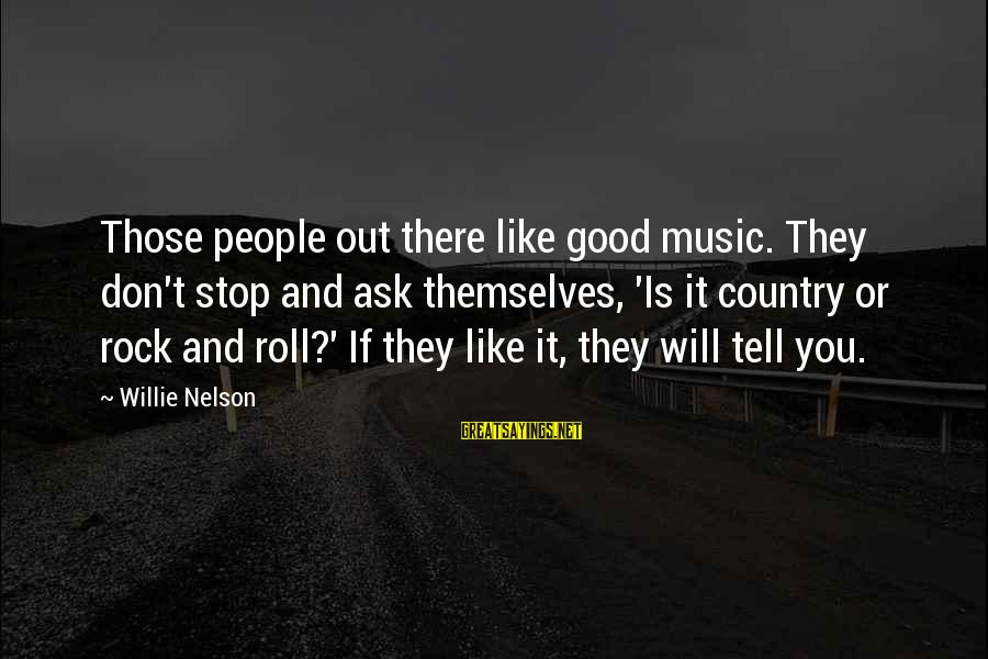 Tunelike Sayings By Willie Nelson: Those people out there like good music. They don't stop and ask themselves, 'Is it