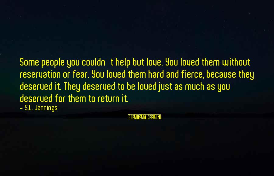Tupping Sayings By S.L. Jennings: Some people you couldn't help but love. You loved them without reservation or fear. You