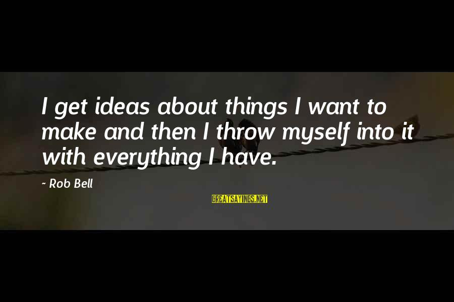 Turning Fifteen Sayings By Rob Bell: I get ideas about things I want to make and then I throw myself into