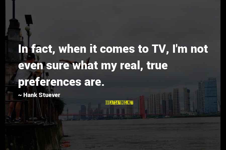 Turtle Doves Sayings By Hank Stuever: In fact, when it comes to TV, I'm not even sure what my real, true