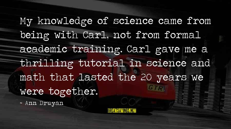 Tutorial Sayings By Ann Druyan: My knowledge of science came from being with Carl, not from formal academic training. Carl