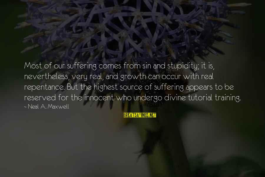 Tutorial Sayings By Neal A. Maxwell: Most of our suffering comes from sin and stupidity; it is, nevertheless, very real, and