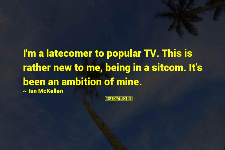 Tv Sitcom Sayings By Ian McKellen: I'm a latecomer to popular TV. This is rather new to me, being in a