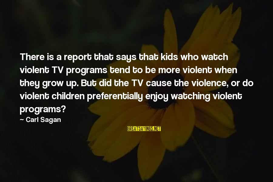 Tv Violence Sayings By Carl Sagan: There is a report that says that kids who watch violent TV programs tend to