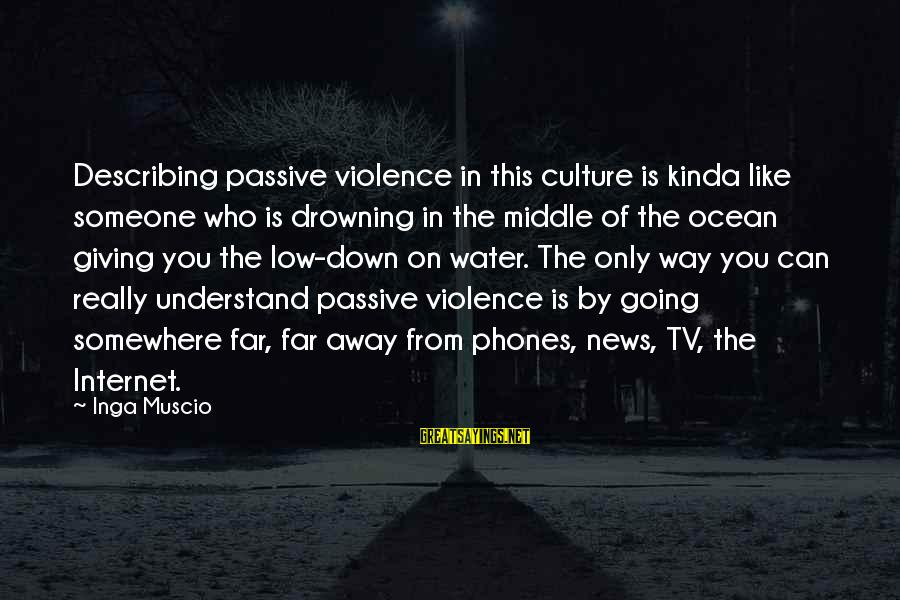 Tv Violence Sayings By Inga Muscio: Describing passive violence in this culture is kinda like someone who is drowning in the