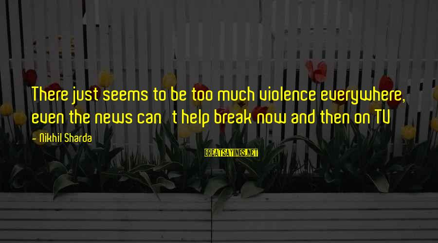 Tv Violence Sayings By Nikhil Sharda: There just seems to be too much violence everywhere, even the news can't help break