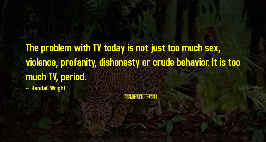 Tv Violence Sayings By Randall Wright: The problem with TV today is not just too much sex, violence, profanity, dishonesty or