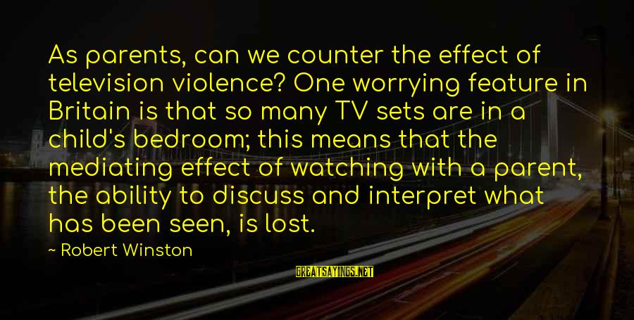 Tv Violence Sayings By Robert Winston: As parents, can we counter the effect of television violence? One worrying feature in Britain
