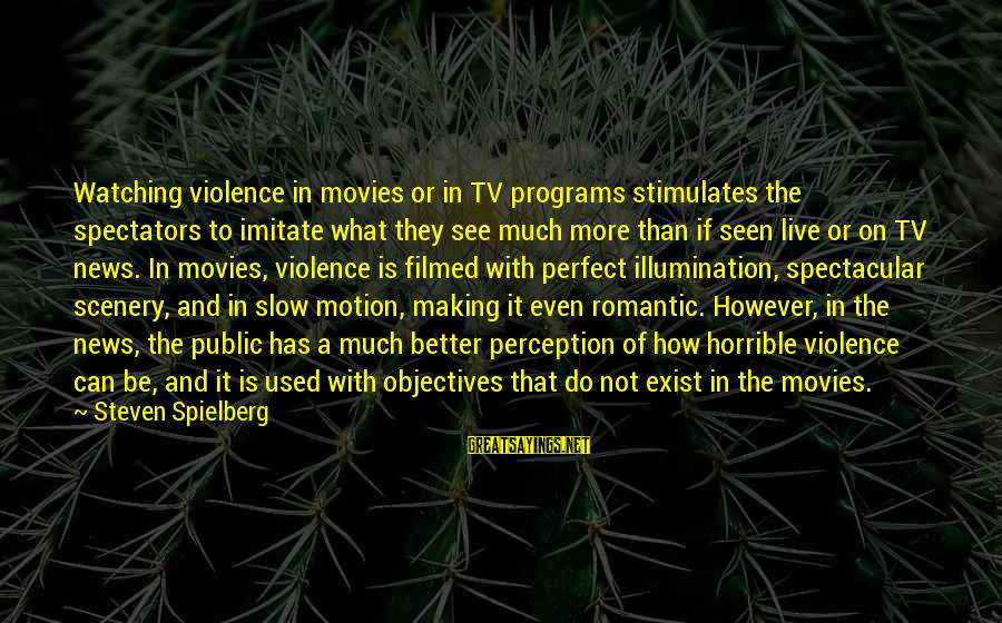 Tv Violence Sayings By Steven Spielberg: Watching violence in movies or in TV programs stimulates the spectators to imitate what they