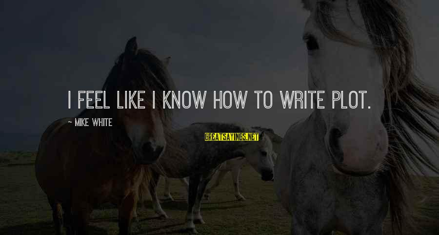 Tweakin Hoe Sayings By Mike White: I feel like I know how to write plot.