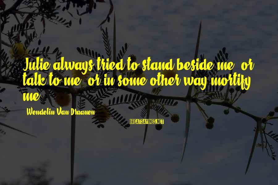 Tweakin Hoe Sayings By Wendelin Van Draanen: Julie always tried to stand beside me, or talk to me, or in some other