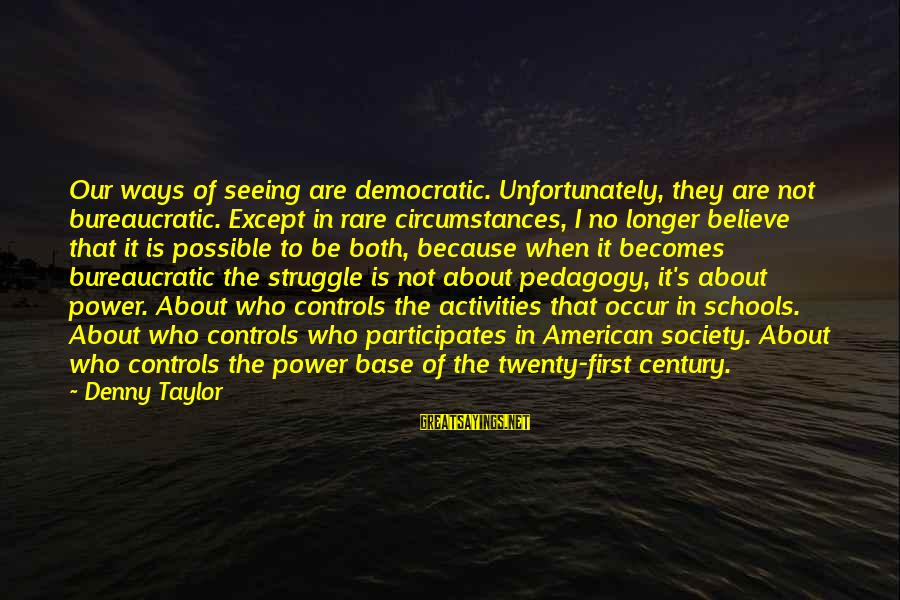 Twenty First Sayings By Denny Taylor: Our ways of seeing are democratic. Unfortunately, they are not bureaucratic. Except in rare circumstances,