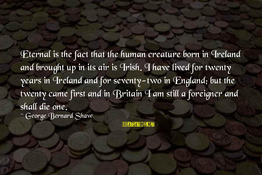 Twenty First Sayings By George Bernard Shaw: Eternal is the fact that the human creature born in Ireland and brought up in