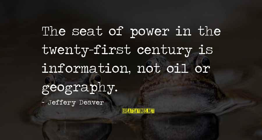 Twenty First Sayings By Jeffery Deaver: The seat of power in the twenty-first century is information, not oil or geography.