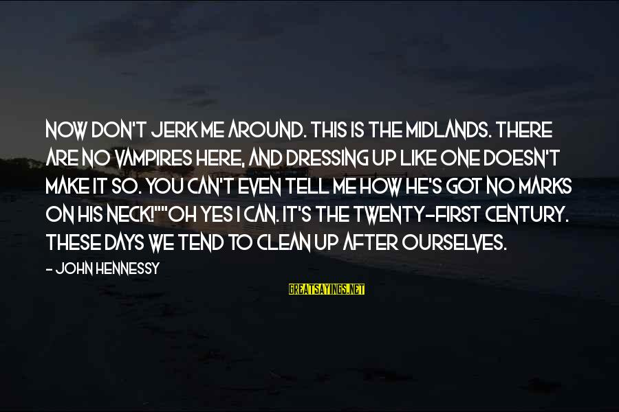 Twenty First Sayings By John Hennessy: Now don't jerk me around. This is the Midlands. There are no vampires here, and