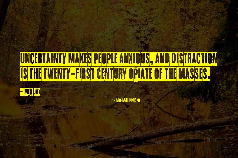 Twenty First Sayings By Meg Jay: Uncertainty makes people anxious, and distraction is the twenty-first century opiate of the masses.