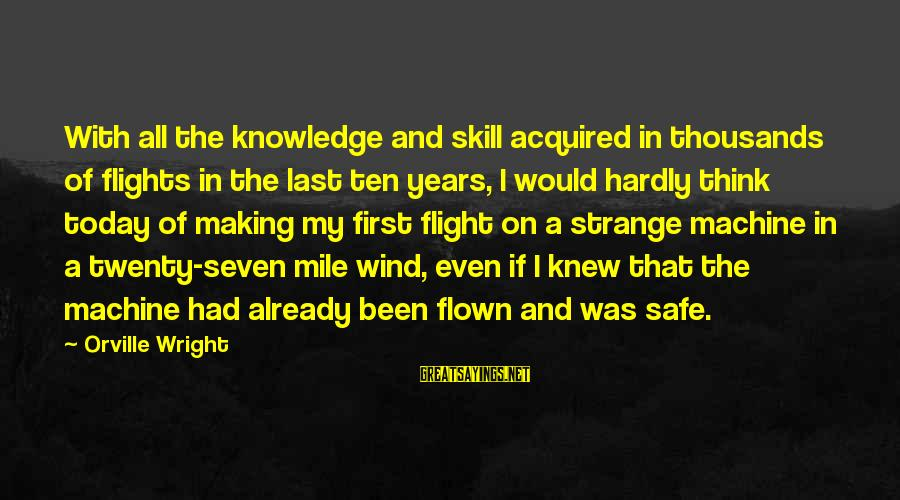 Twenty First Sayings By Orville Wright: With all the knowledge and skill acquired in thousands of flights in the last ten