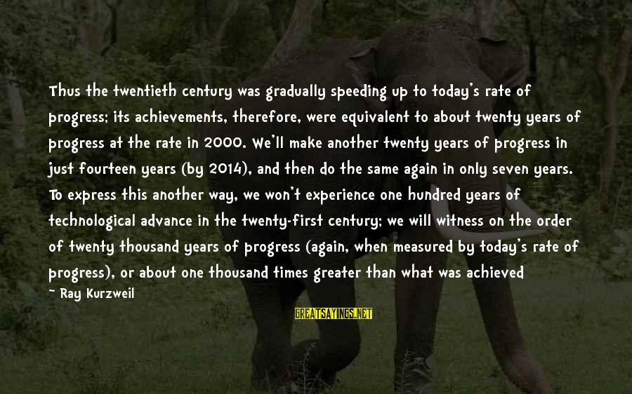 Twenty First Sayings By Ray Kurzweil: Thus the twentieth century was gradually speeding up to today's rate of progress; its achievements,