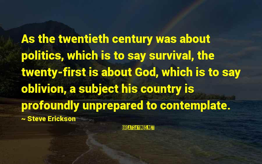 Twenty First Sayings By Steve Erickson: As the twentieth century was about politics, which is to say survival, the twenty-first is